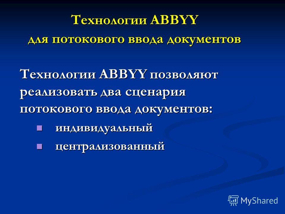 Технологии ABBYY для потокового ввода документов Технологии ABBYY позволяют реализовать два сценария потокового ввода документов: индивидуальный индивидуальный централизованный централизованный
