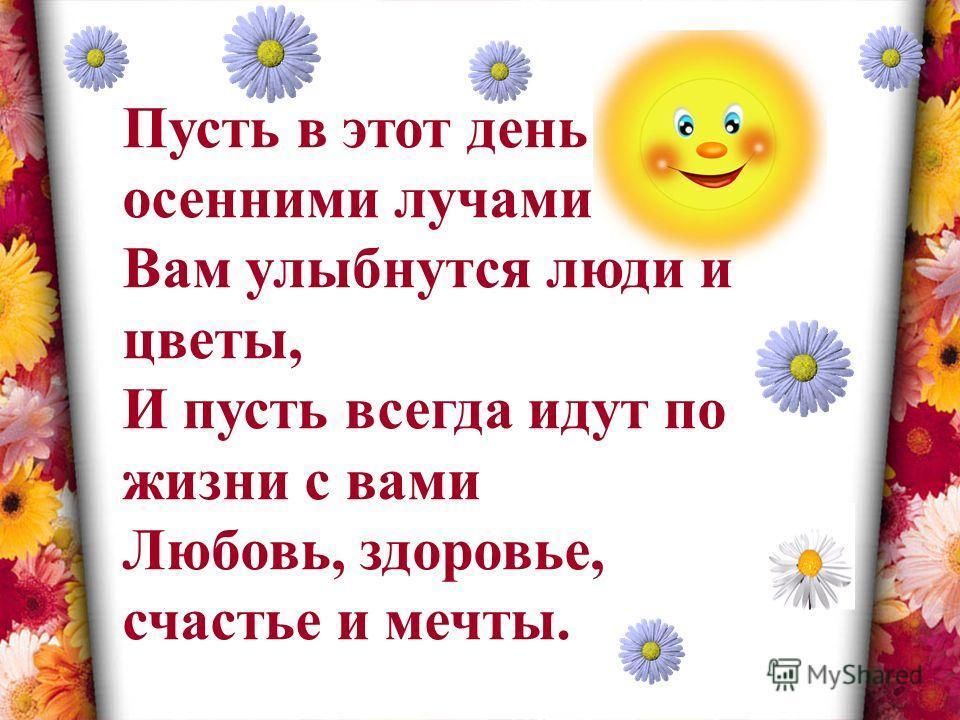 Пусть в этот день осенними лучами Вам улыбнутся люди и цветы, И пусть всегда идут по жизни с вами Любовь, здоровье, счастье и мечты.