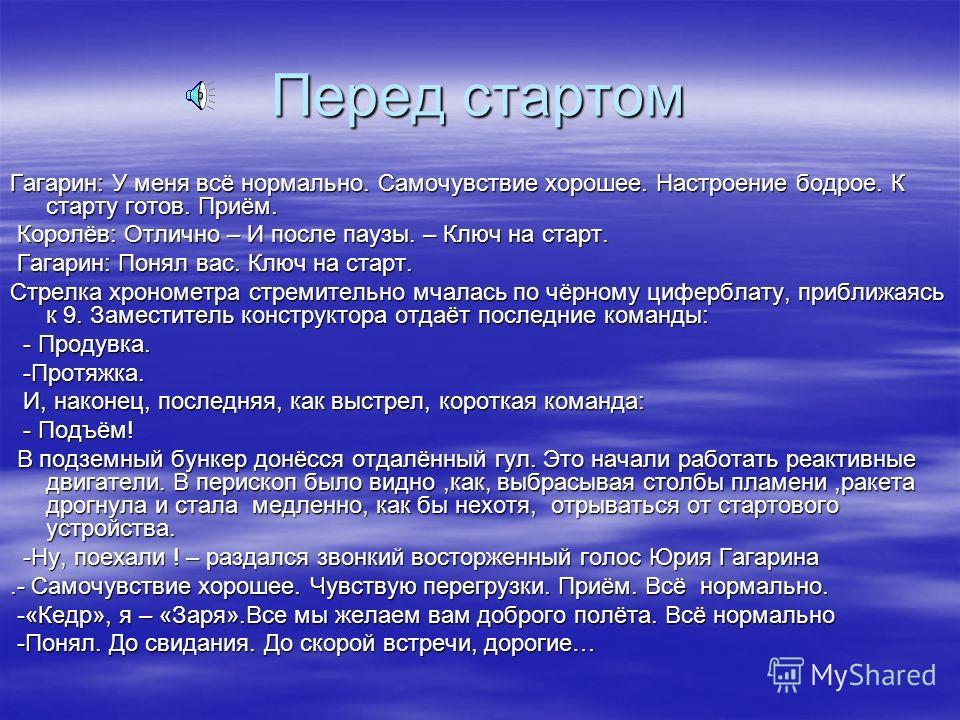 Перед стартом Гагарин: У меня всё нормально. Самочувствие хорошее. Настроение бодрое. К старту готов. Приём. Королёв: Отлично – И после паузы. – Ключ на старт. Королёв: Отлично – И после паузы. – Ключ на старт. Гагарин: Понял вас. Ключ на старт. Гага