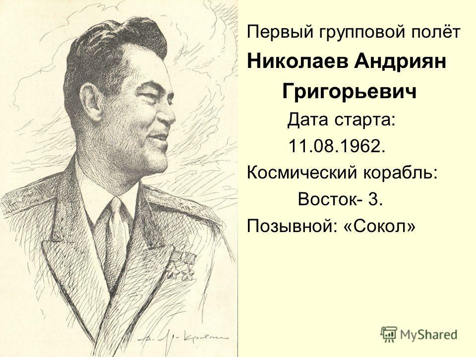 Первый групповой полёт Николаев Андриян Григорьевич Дата старта: 11.08.1962. Космический корабль: Восток- 3. Позывной: «Сокол»