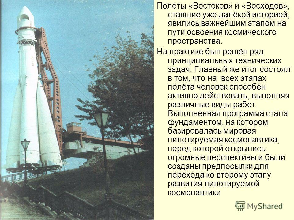 Полеты «Востоков» и «Восходов», ставшие уже далёкой историей, явились важнейшим этапом на пути освоения космического пространства. На практике был решён ряд принципиальных технических задач. Главный же итог состоял в том, что на всех этапах полёта че