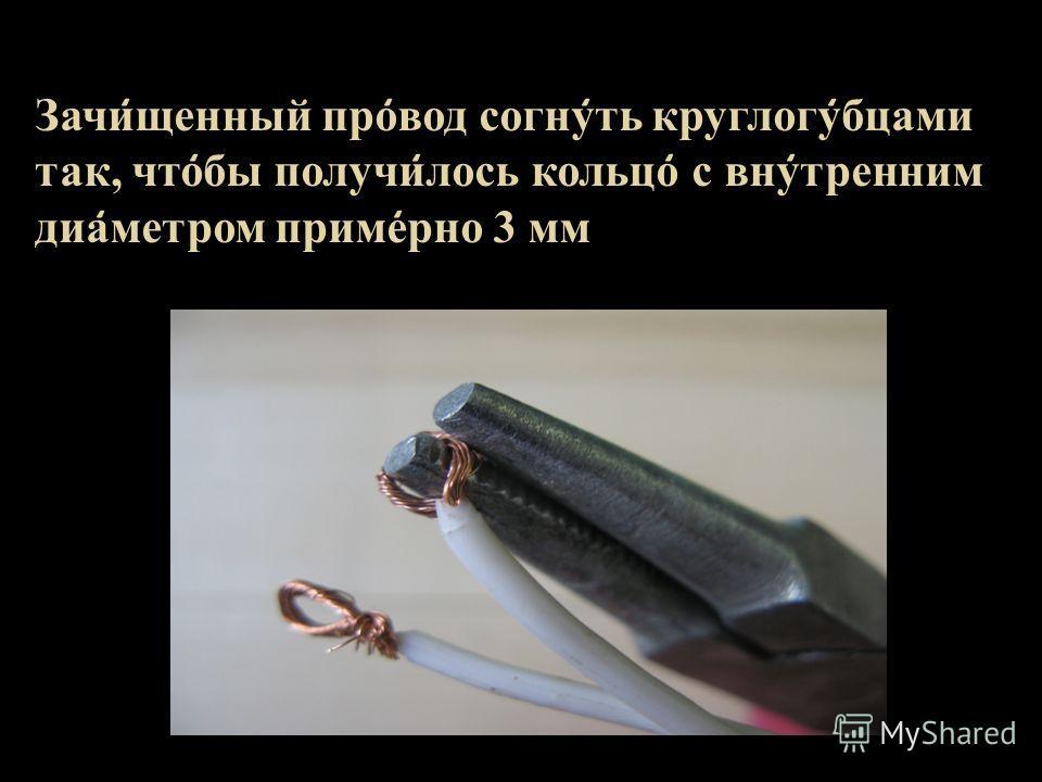 Зачи ̒ щенный про ̒ вод согну ̒ ть круглогу ̒ бцами так, что ̒ бы получи ̒ лось кольцо ̒ с вну ̒ тренним диа ̒ метром приме ̒ рно 3 мм