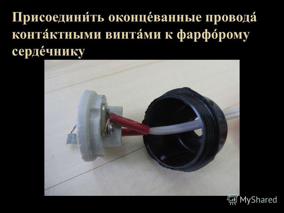 Присоедини ̒ ть оконце ̒ ванные провода ̒ конта ̒ ктными винта ̒ ми к фарфо ̒ рому серде ̒ чнику