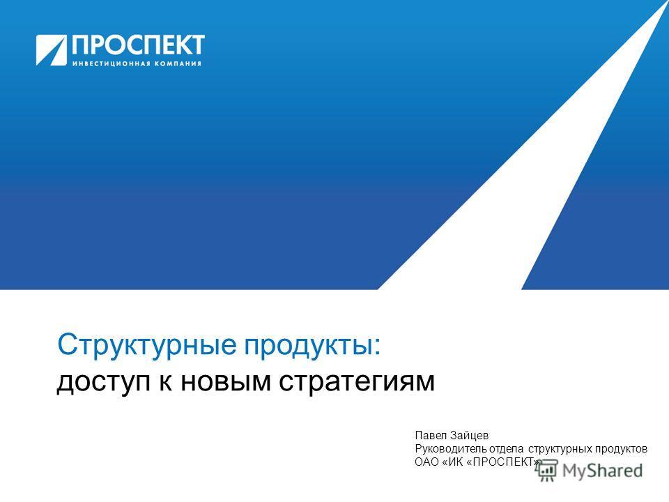 Структурные продукты: доступ к новым стратегиям Павел Зайцев Руководитель отдела структурных продуктов ОАО «ИК «ПРОСПЕКТ»