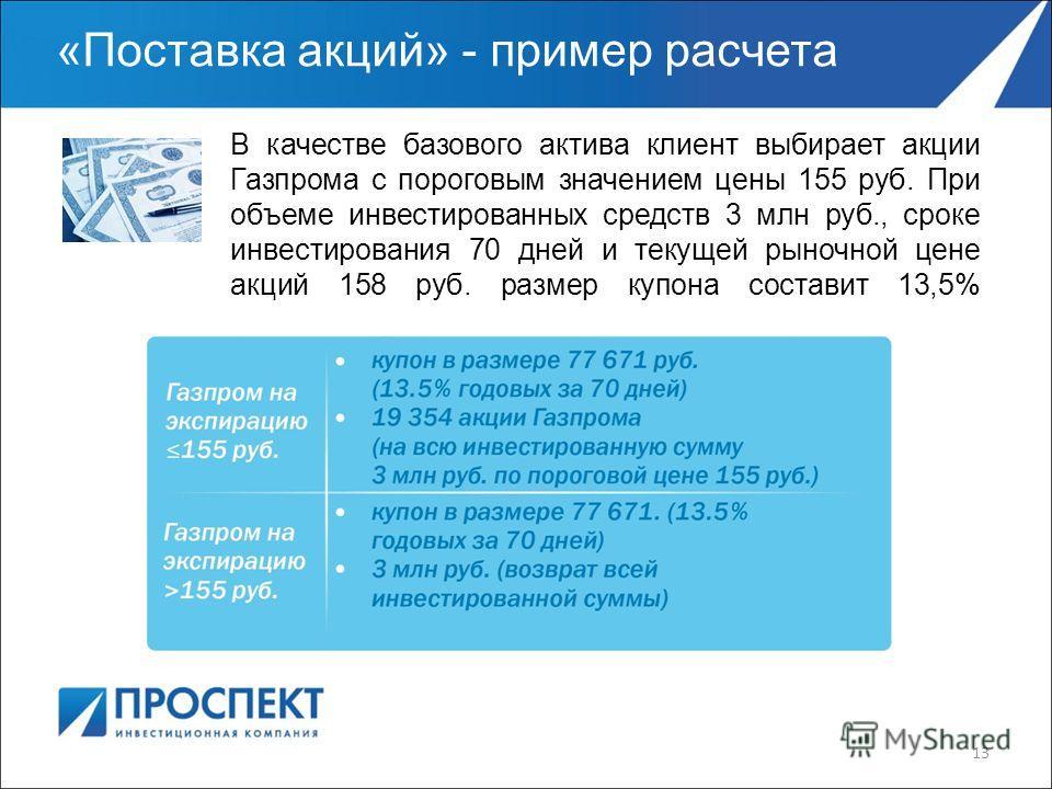 «Поставка акций» - пример расчета В качестве базового актива клиент выбирает акции Газпрома с пороговым значением цены 155 руб. При объеме инвестированных средств 3 млн руб., сроке инвестирования 70 дней и текущей рыночной цене акций 158 руб. размер