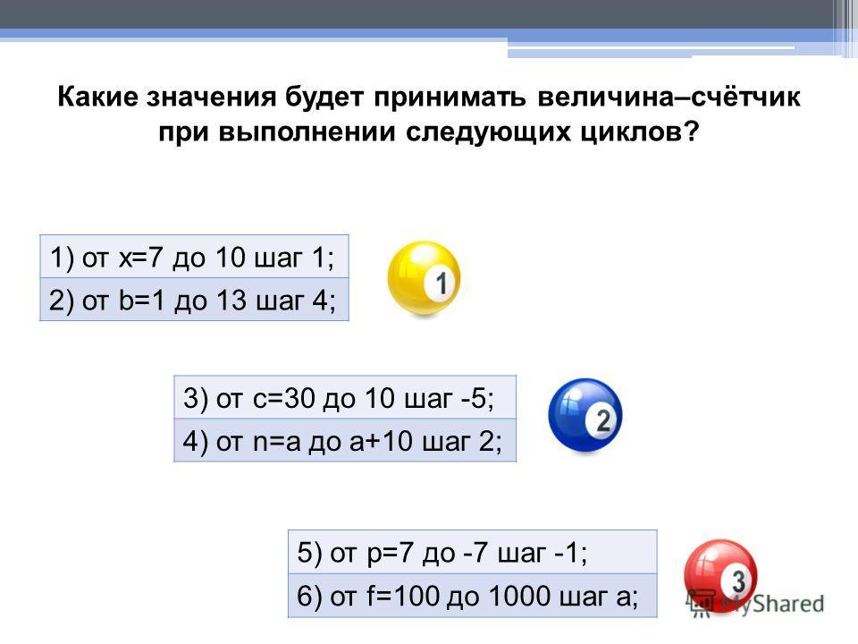 Какие значения будет принимать величина–счётчик при выполнении следующих циклов? 1) от х=7 до 10 шаг 1; 2) от b=1 до 13 шаг 4; 3) от с=30 до 10 шаг -5; 4) от n=а до а+10 шаг 2; 5) от р=7 до -7 шаг -1; 6) от f=100 до 1000 шаг а;