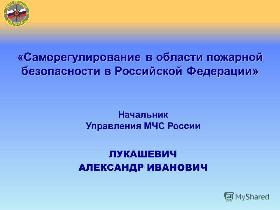 «Саморегулирование в области пожарной безопасности в Российской Федерации» Начальник Управления МЧС России ЛУКАШЕВИЧ АЛЕКСАНДР ИВАНОВИЧ