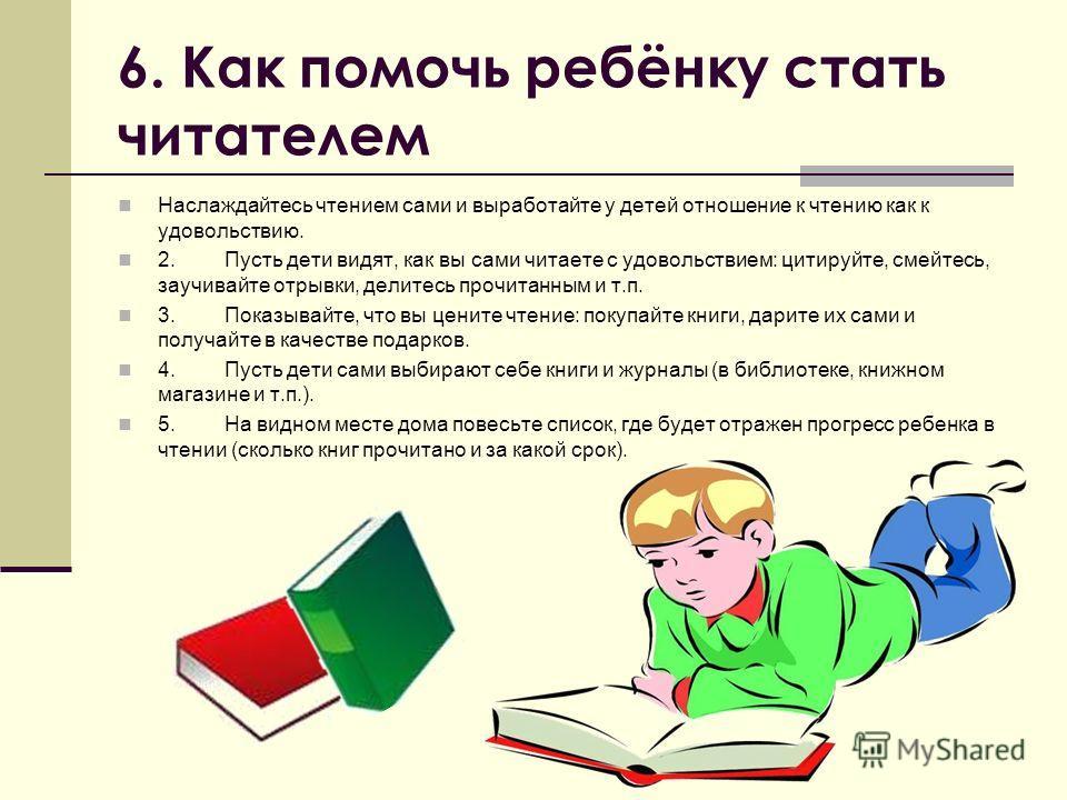 6. Как помочь ребёнку стать читателем Наслаждайтесь чтением сами и выработайте у детей отношение к чтению как к удовольствию. 2.Пусть дети видят, как вы сами читаете с удовольствием: цитируйте, смейтесь, заучивайте отрывки, делитесь прочитанным и т.п