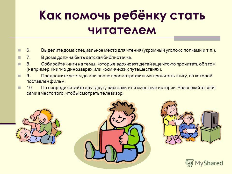 Как помочь ребёнку стать читателем 6.Выделите дома специальное место для чтения (укромный уголок с полками и т.п.). 7.В доме должна быть детская библиотечка. 8.Собирайте книги на темы, которые вдохновят детей еще что-то прочитать об этом (например, к