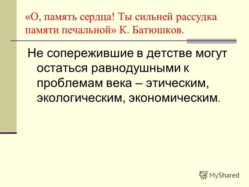 «О, память сердца! Ты сильней рассудка памяти печальной» К. Батюшков. Не сопережившие в детстве могут остаться равнодушными к проблемам века – этическим, экологическим, экономическим.