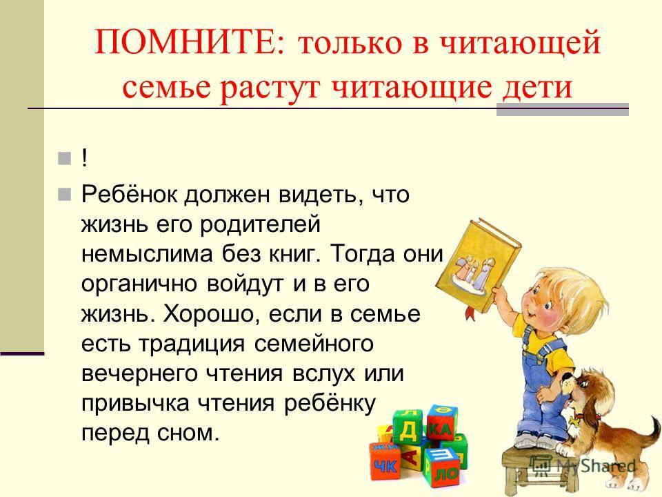 ПОМНИТЕ: только в читающей семье растут читающие дети ! Ребёнок должен видеть, что жизнь его родителей немыслима без книг. Тогда они органично войдут и в его жизнь. Хорошо, если в семье есть традиция семейного вечернего чтения вслух или привычка чтен