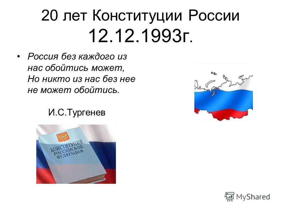 20 лет Конституции России 12.12.1993г. Россия без каждого из нас обойтись может, Но никто из нас без нее не может обойтись. И.С.Тургенев