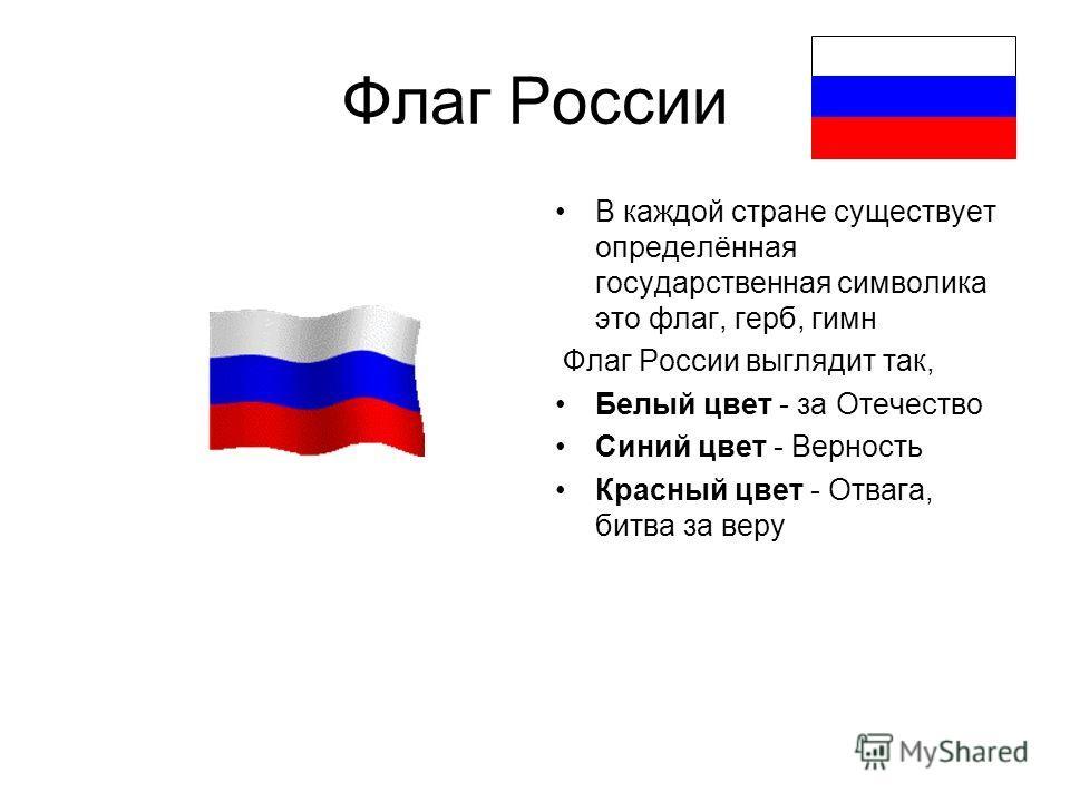 Флаг России В каждой стране существует определённая государственная символика это флаг, герб, гимн Флаг России выглядит так, Белый цвет - за Отечество Синий цвет - Верность Красный цвет - Отвага, битва за веру