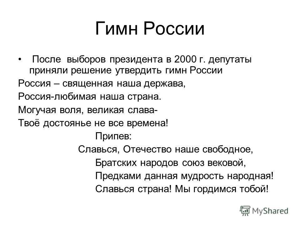 Гимн России После выборов президента в 2000 г. депутаты приняли решение утвердить гимн России Россия – священная наша держава, Россия-любимая наша страна. Могучая воля, великая слава- Твоё достоянье не все времена! Припев: Славься, Отечество наше сво