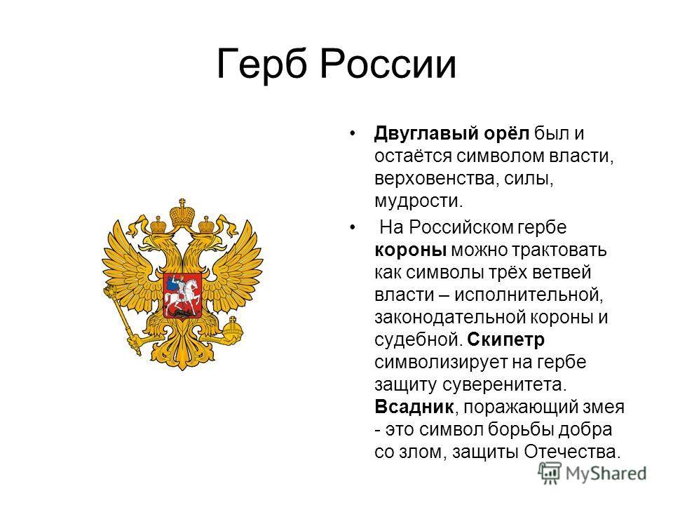 Герб России Двуглавый орёл был и остаётся символом власти, верховенства, силы, мудрости. На Российском гербе короны можно трактовать как символы трёх ветвей власти – исполнительной, законодательной короны и судебной. Скипетр символизирует на гербе за
