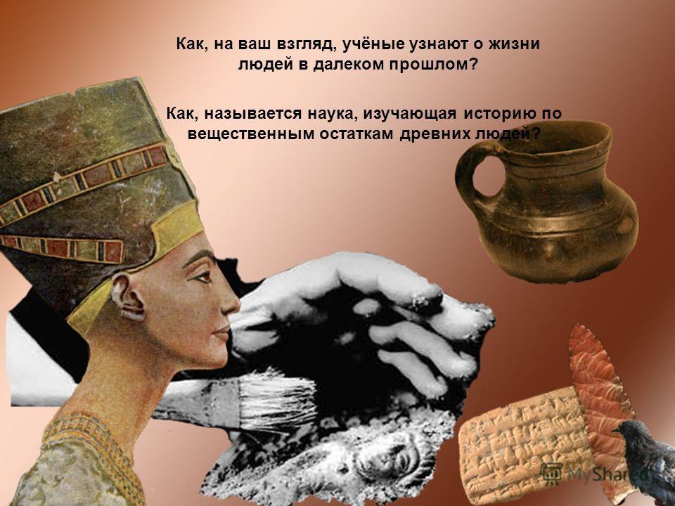 Как, на ваш взгляд, учёные узнают о жизни людей в далеком прошлом? Как, называется наука, изучающая историю по вещественным остаткам древних людей?