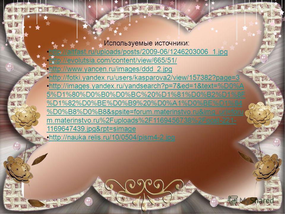 Используемые источники: http://altfast.ru/uploads/posts/2009-06/1246203006_1.jpg http://evolutsia.com/content/view/665/51/ http://www.yancen.ru/images/ddd_2.jpg http://fotki.yandex.ru/users/kasparova2/view/157382?page=3 http://images.yandex.ru/yandse