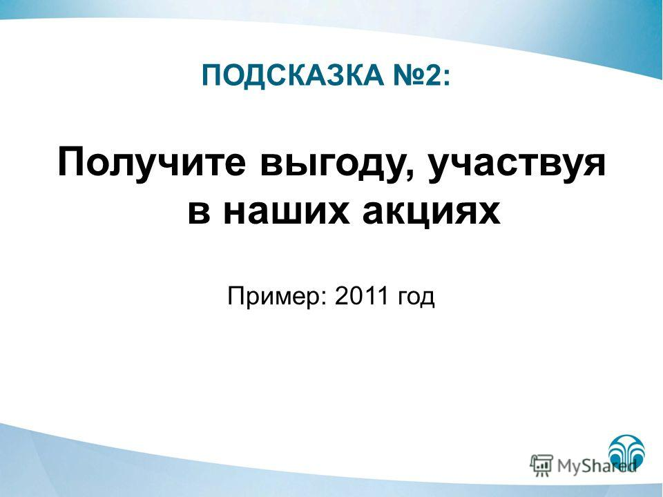 Получите выгоду, участвуя в наших акциях Пример: 2011 год ПОДСКАЗКА 2: