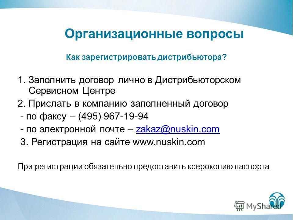 Организационные вопросы Как зарегистрировать дистрибьютора? 1. Заполнить договор лично в Дистрибьюторском Сервисном Центре 2. Прислать в компанию заполненный договор - по факсу – (495) 967-19-94 - по электронной почте – zakaz@nuskin.comzakaz@nuskin.c