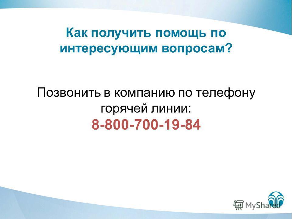 Как получить помощь по интересующим вопросам? Позвонить в компанию по телефону горячей линии: 8-800-700-19-84