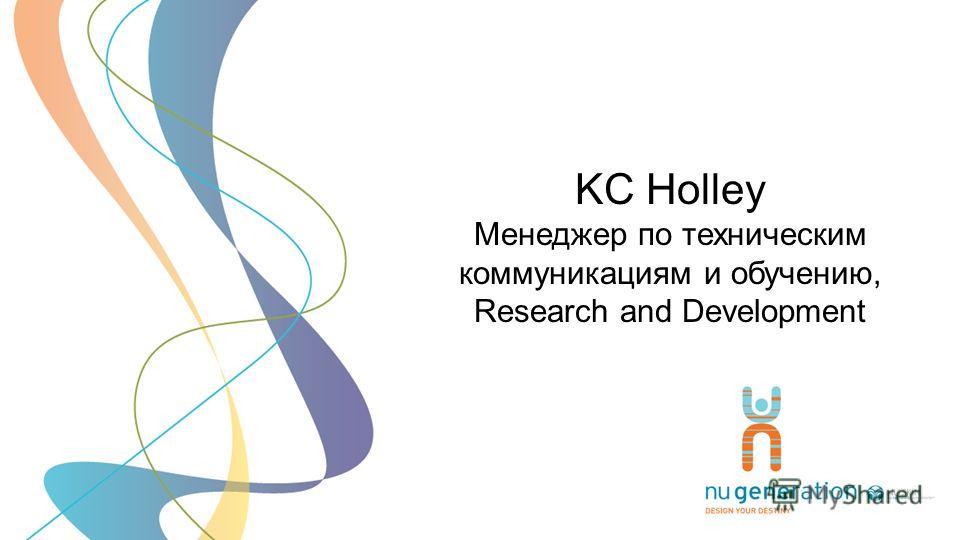 KC Holley Менеджер по техническим коммуникациям и обучению, Research and Development