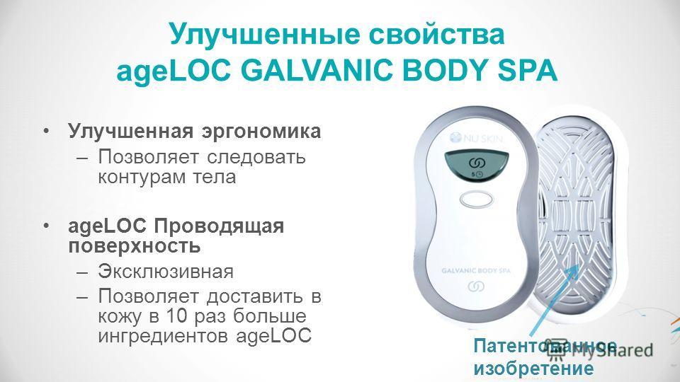 Патентованное изобретение Улучшенная эргономика –Позволяет следовать контурам тела ageLOC Проводящая поверхность –Эксклюзивная –Позволяет доставить в кожу в 10 раз больше ингредиентов ageLOC Улучшенные свойства ageLOC GALVANIC BODY SPA