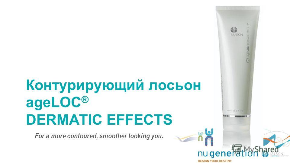 Контурирующий лосьон ageLOC ® DERMATIC EFFECTS For a more contoured, smoother looking you.
