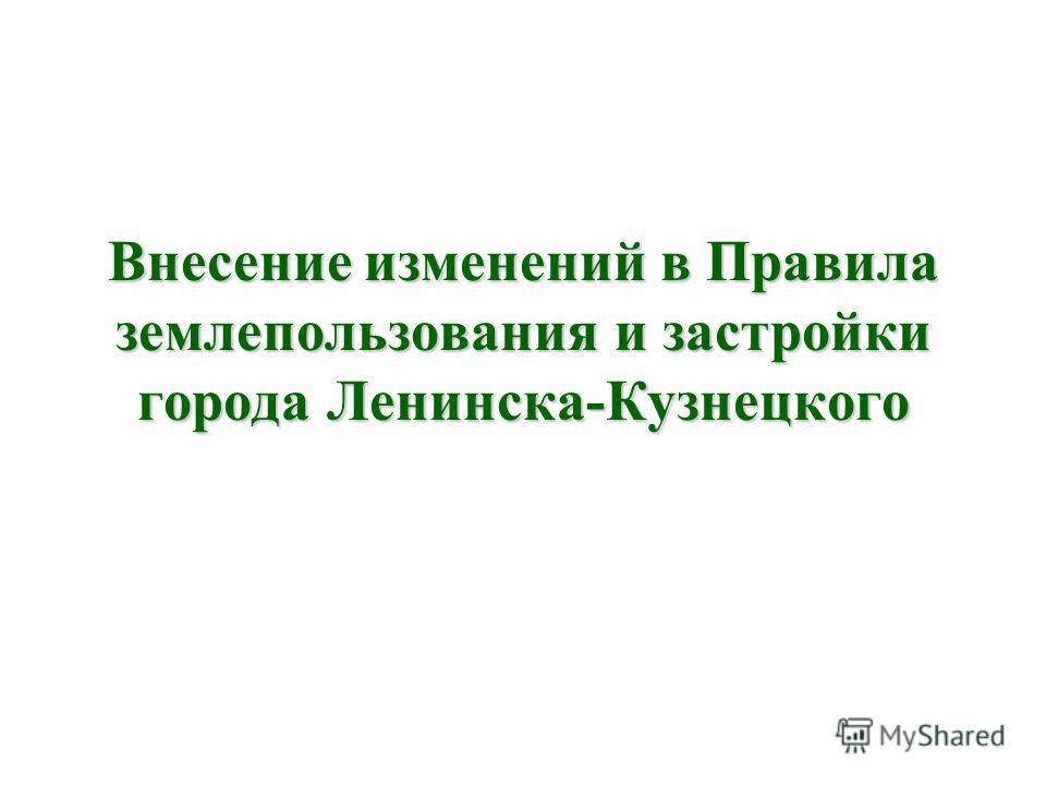 Внесение изменений в Правила землепользования и застройки города Ленинска-Кузнецкого