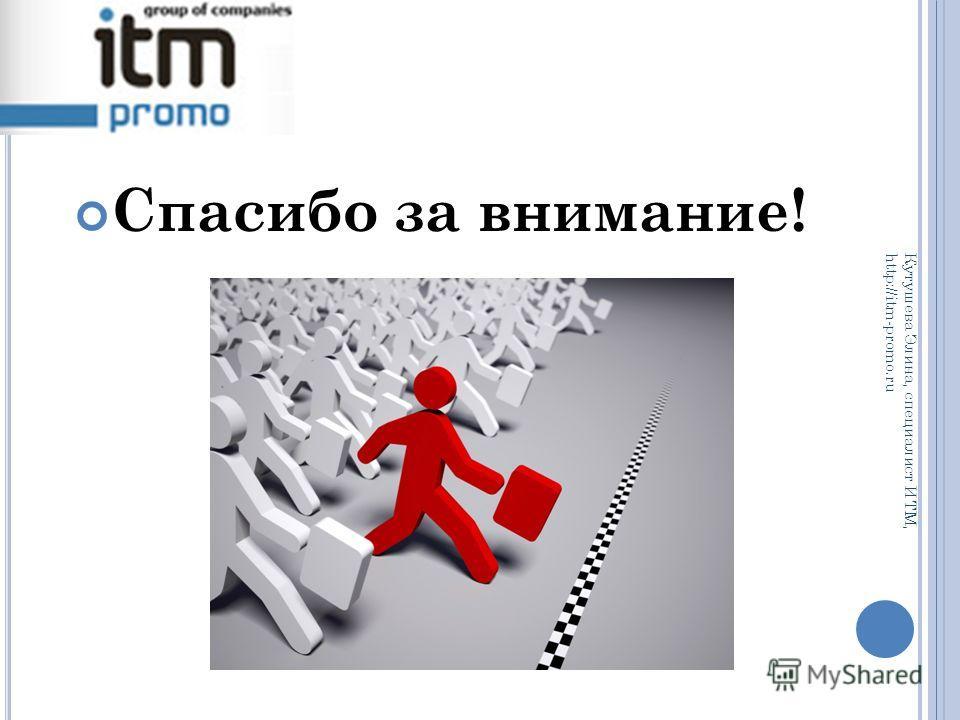 Спасибо за внимание! Кутушева Элина, специалист ИТМ, http://itm-promo.ru