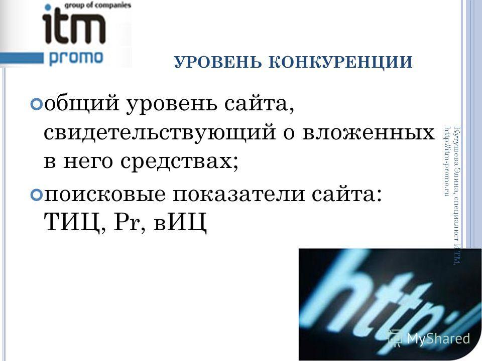 УРОВЕНЬ КОНКУРЕНЦИИ общий уровень сайта, свидетельствующий о вложенных в него средствах; поисковые показатели сайта: ТИЦ, Pr, вИЦ Кутушева Элина, специалист ИТМ, http://itm-promo.ru