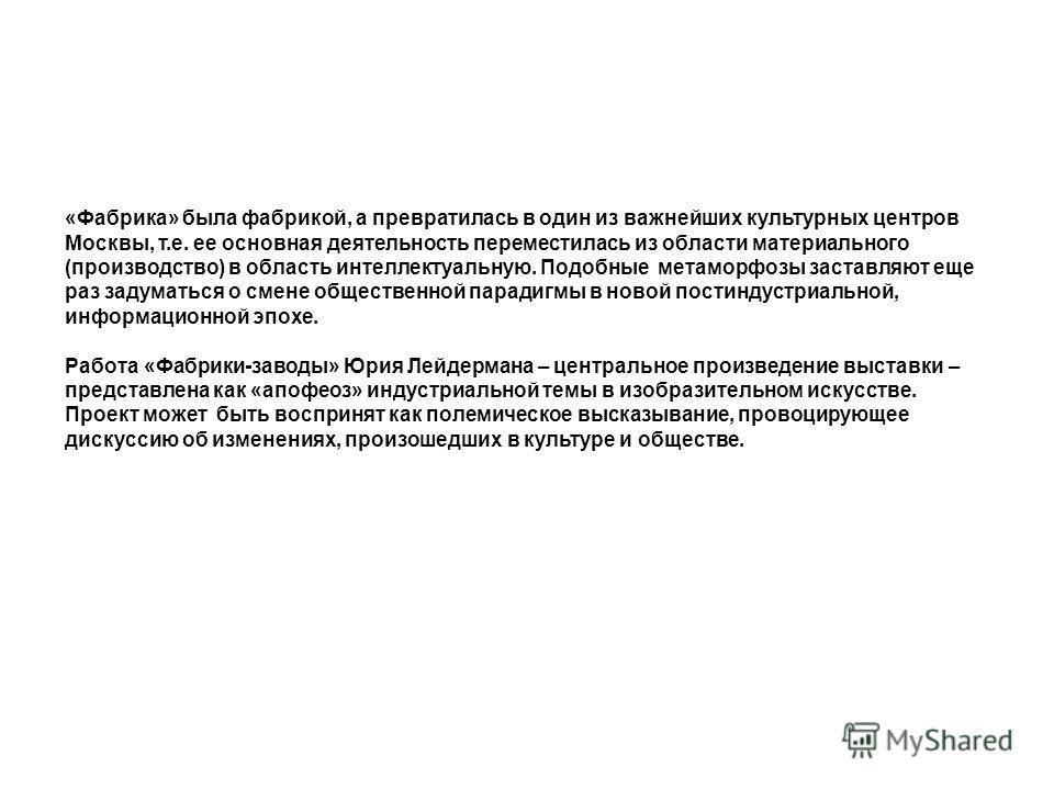 «Фабрика» была фабрикой, а превратилась в один из важнейших культурных центров Москвы, т.е. ее основная деятельность переместилась из области материального (производство) в область интеллектуальную. Подобные метаморфозы заставляют еще раз задуматься