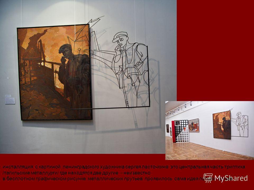 инсталляция с картиной ленинградского художника сергея ласточкина это центральная часть триптиха /тагильские металлурги/ где находятся две другие - неизвестно в бесплотном графическом рисунке металлических прутьев проявилось сама идея потери героев