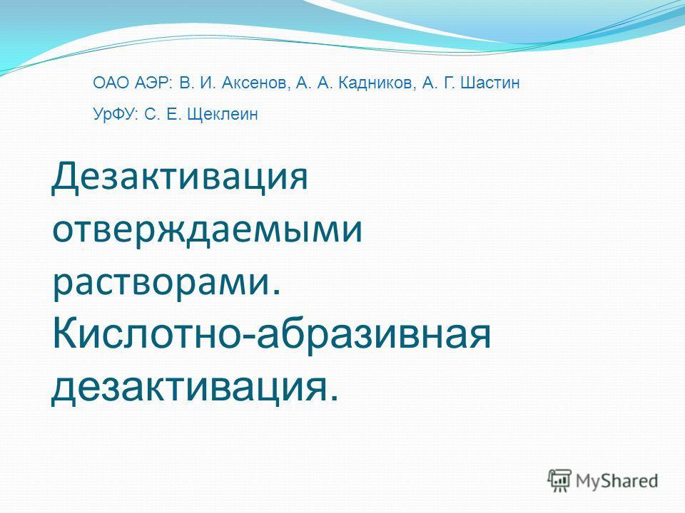 ОАО АЭР: В. И. Аксенов, А. А. Кадников, А. Г. Шастин УрФУ: С. Е. Щеклеин Дезактивация отверждаемыми растворами. Кислотно-абразивная дезактивация.