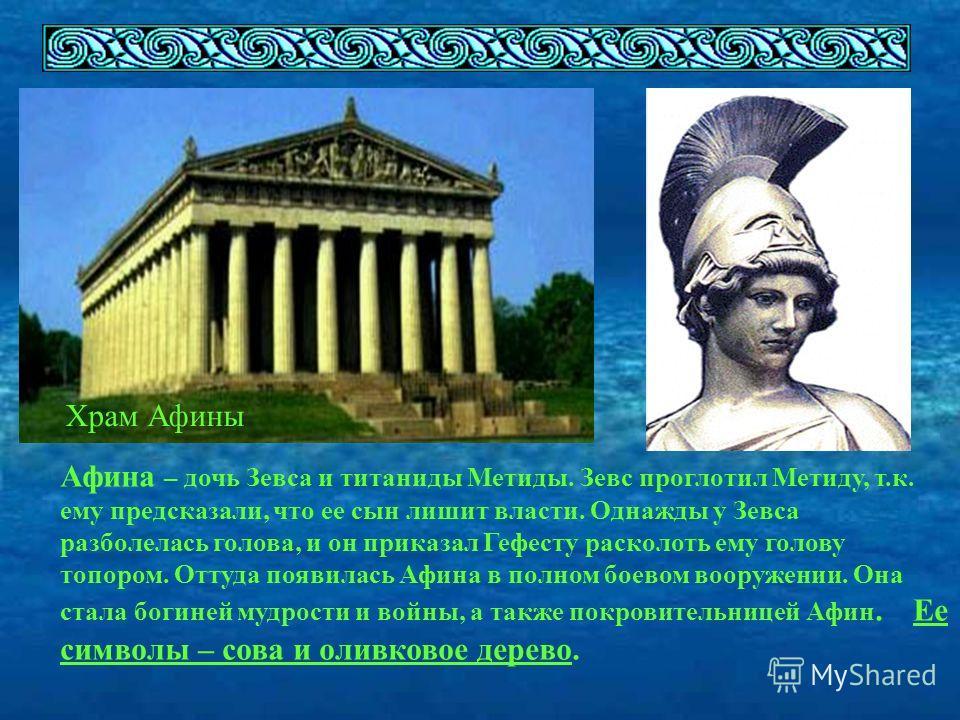 Храм Афины Афина – дочь Зевса и титаниды Метиды. Зевс проглотил Метиду, т.к. ему предсказали, что ее сын лишит власти. Однажды у Зевса разболелась голова, и он приказал Гефесту расколоть ему голову топором. Оттуда появилась Афина в полном боевом воор