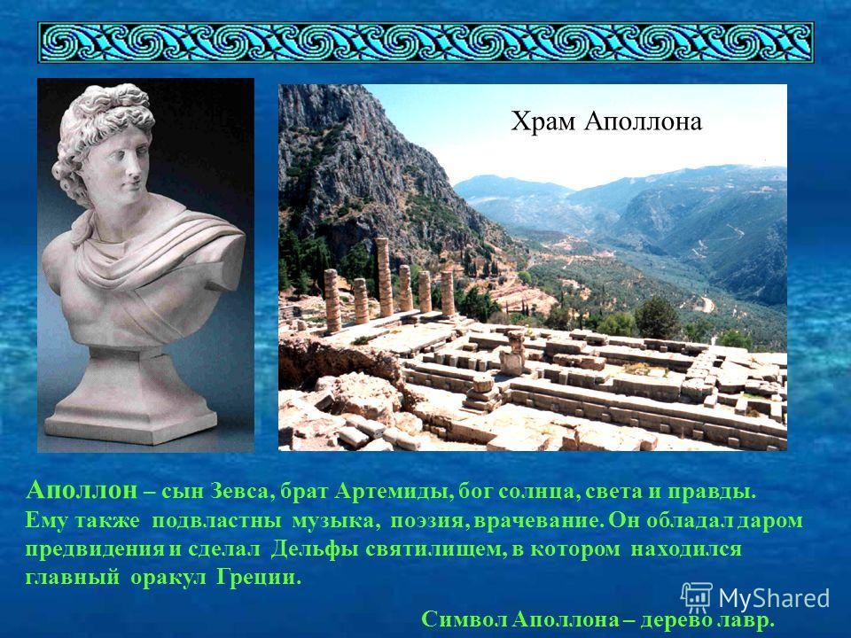 Храм Аполлона Аполлон – сын Зевса, брат Артемиды, бог солнца, света и правды. Ему также подвластны музыка, поэзия, врачевание. Он обладал даром предвидения и сделал Дельфы святилищем, в котором находился главный оракул Греции. Символ Аполлона – дерев