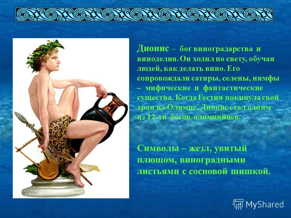 Дионис – бог виноградарства и виноделия. Он ходил по свету, обучая людей, как делать вино. Его сопровождали сатиры, селены, нимфы – мифические и фантастические существа. Когда Гестия покинула свой трон на Олимпе, Дионис стал одним из 12-ти богов-олим