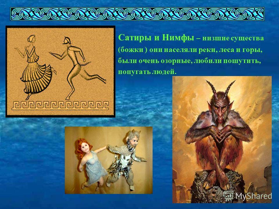 Сатиры и Нимфы – низшие существа (божки ) они населяли реки, леса и горы, были очень озорные, любили пошутить, попугать людей.
