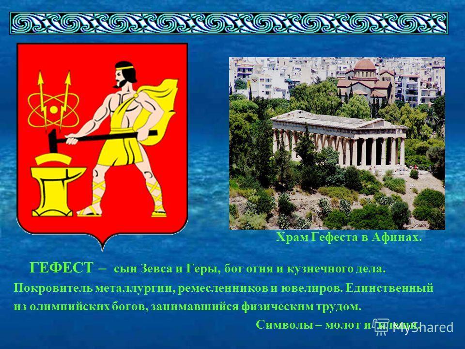 Храм Гефеста в Афинах. ГЕФЕСТ – сын Зевса и Геры, бог огня и кузнечного дела. Покровитель металлургии, ремесленников и ювелиров. Единственный из олимпийских богов, занимавшийся физическим трудом. Символы – молот и клещи.