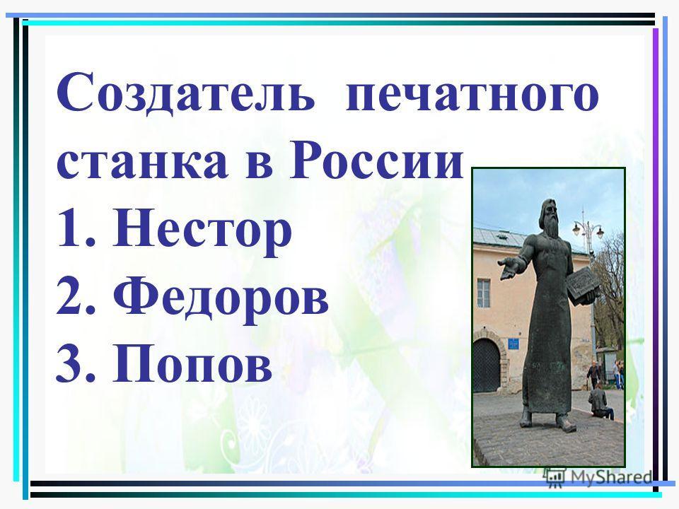 Создатель печатного станка в России 1. Нестор 2. Федоров 3. Попов