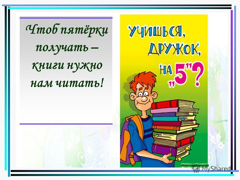 Чтоб пятёрки получать – книги нужно нам читать!
