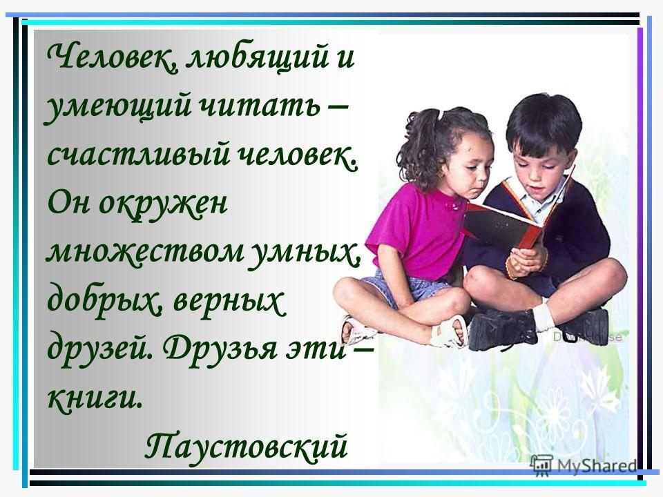 Человек, любящий и умеющий читать – счастливый человек. Он окружен множеством умных, добрых, верных друзей. Друзья эти – книги. Паустовский