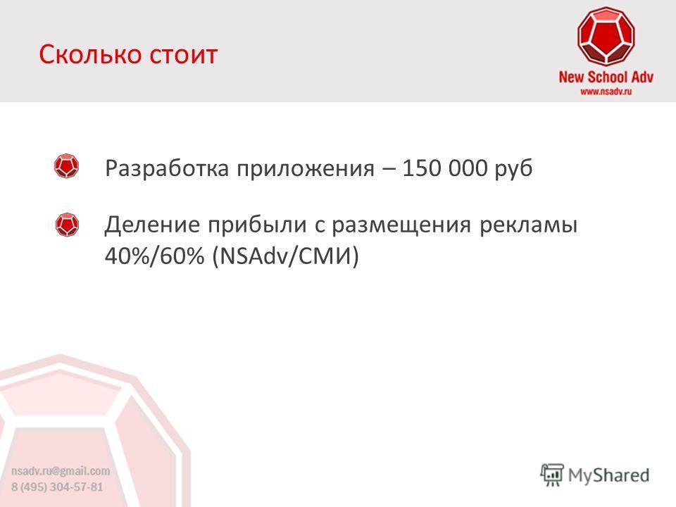 Сколько стоит Разработка приложения – 150 000 руб Деление прибыли с размещения рекламы 40%/60% (NSAdv/СМИ)