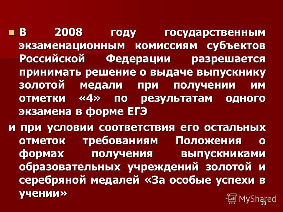 30 В 2008 году государственным экзаменационным комиссиям субъектов Российской Федерации разрешается принимать решение о выдаче выпускнику золотой медали при получении им отметки «4» по результатам одного экзамена в форме ЕГЭ В 2008 году государственн