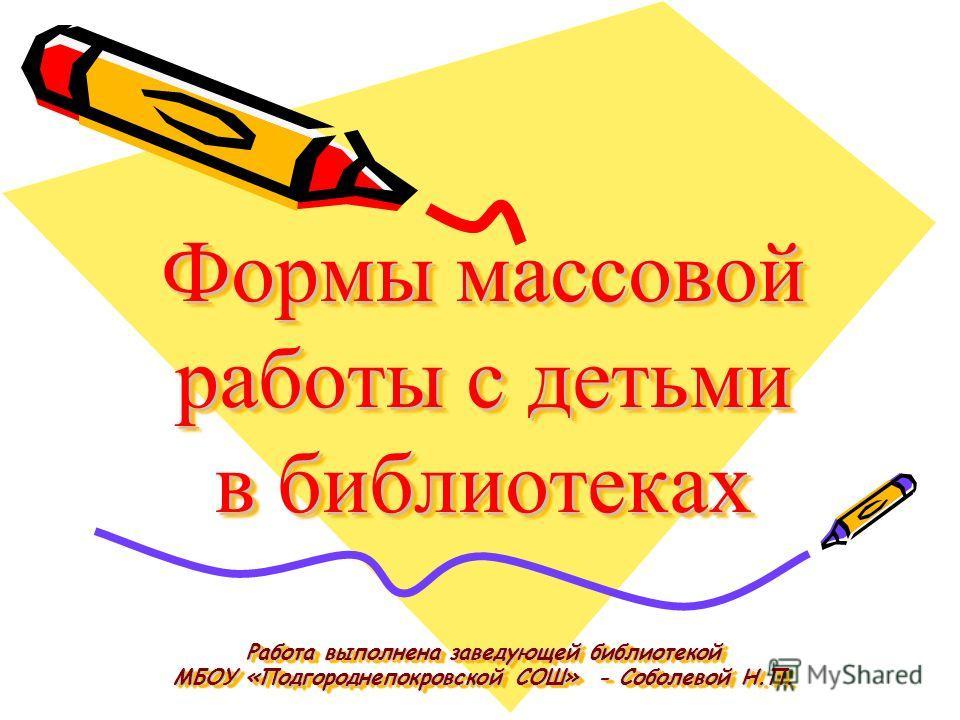 Формы массовой работы с детьми в библиотеках Работа выполнена заведующей библиотекой МБОУ «Подгороднепокровской СОШ» - Соболевой Н.П.