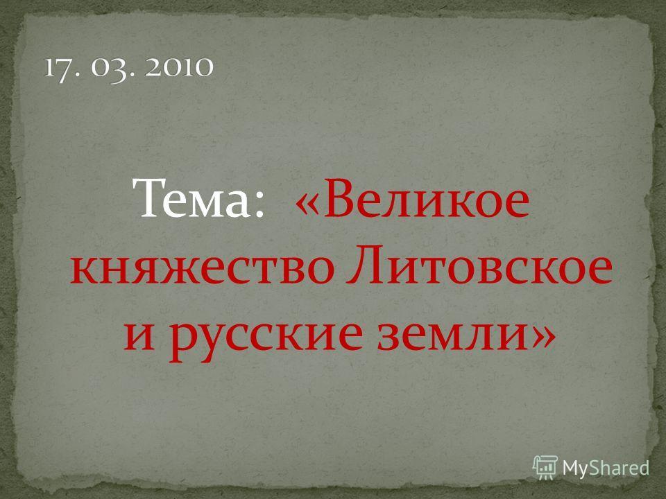 Тема: «Великое княжество Литовское и русские земли»