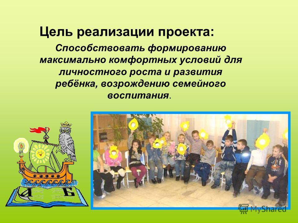Цель реализации проекта: Способствовать формированию максимально комфортных условий для личностного роста и развития ребёнка, возрождению семейного воспитания.