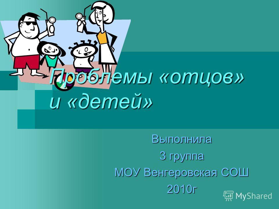 Проблемы «отцов» и «детей» Выполнила 3 группа МОУ Венгеровская СОШ 2010г