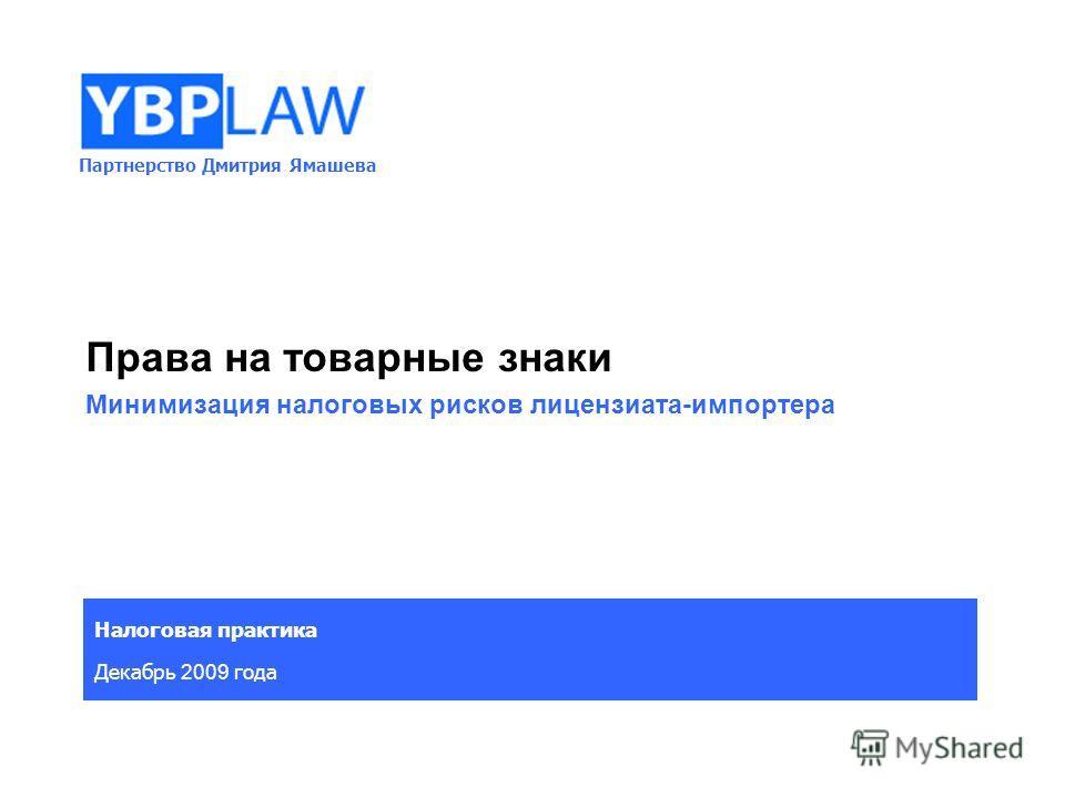 Партнерство Дмитрия Ямашева Налоговая практика Декабрь 2009 года Права на товарные знаки Минимизация налоговых рисков лицензиата-импортера