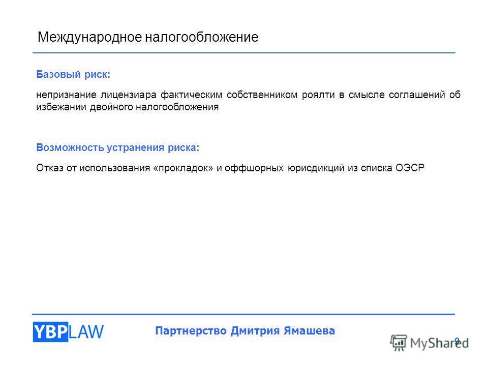 Международное налогообложение Партнерство Дмитрия Ямашева 9 Базовый риск: непризнание лицензиара фактическим собственником роялти в смысле соглашений об избежании двойного налогообложения Возможность устранения риска: Отказ от использования «прокладо