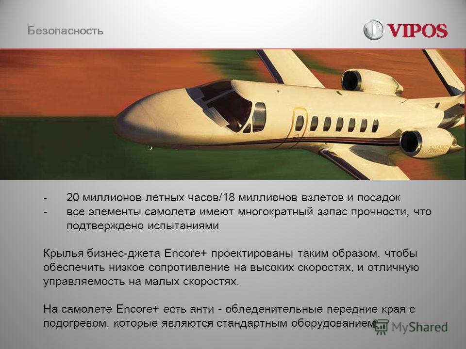 Безопасность -20 миллионов летных часов/18 миллионов взлетов и посадок -все элементы самолета имеют многократный запас прочности, что подтверждено испытаниями Крылья бизнес-джета Encore+ проектированы таким образом, чтобы обеспечить низкое сопротивле